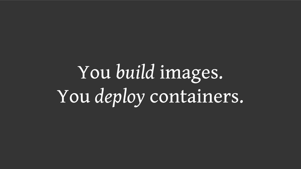 You build images. You deploy containers.