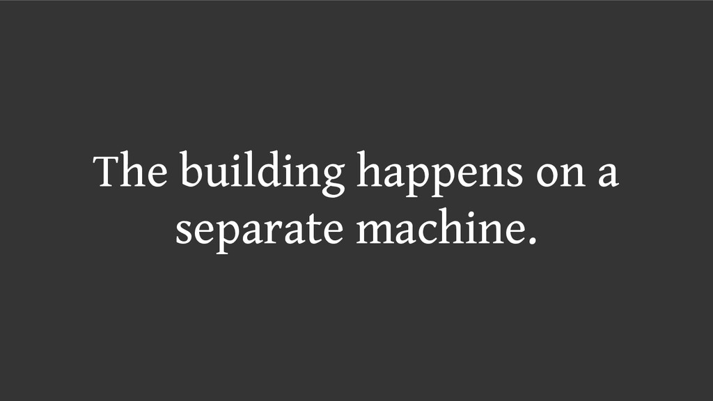 The building happens on a separate machine.