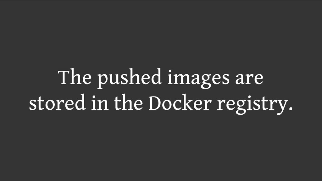 The pushed images are stored in the Docker regi...