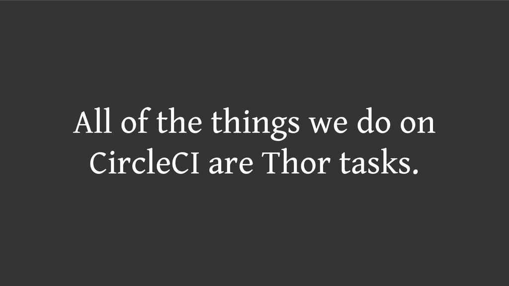 All of the things we do on CircleCI are Thor ta...