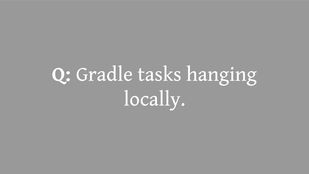 Q: Gradle tasks hanging locally.