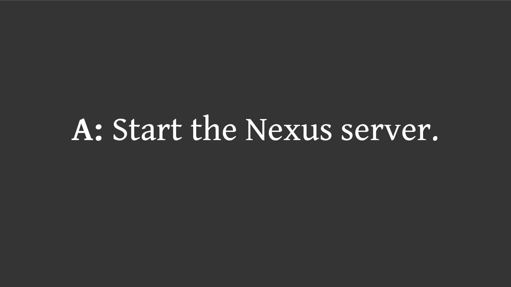 A: Start the Nexus server.