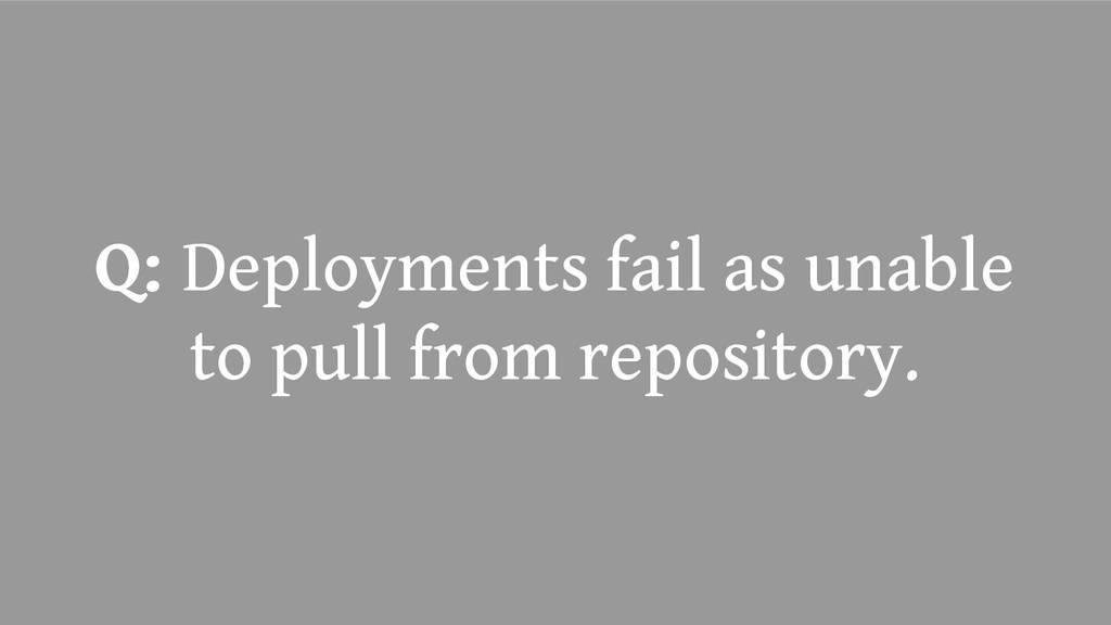 Q: Deployments fail as unable to pull from repo...