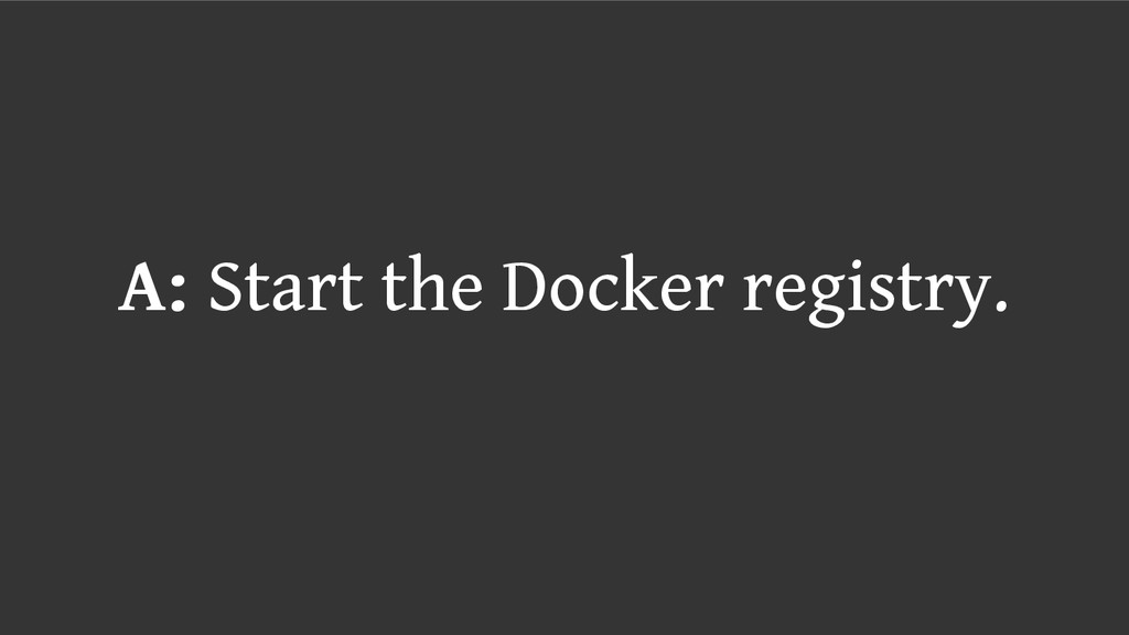 A: Start the Docker registry.