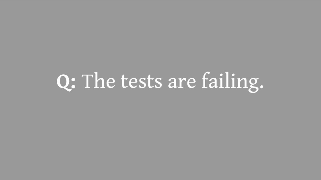 Q: The tests are failing.