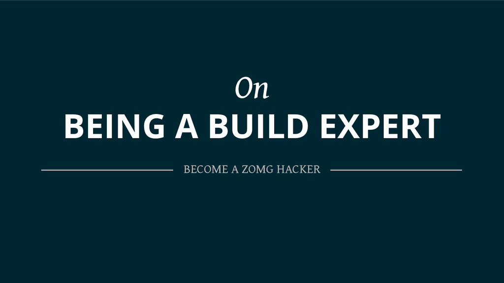 On BEING A BUILD EXPERT BECOME A ZOMG HACKER