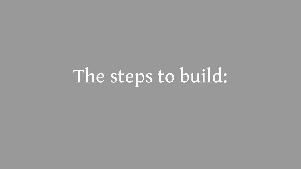 The steps to build: