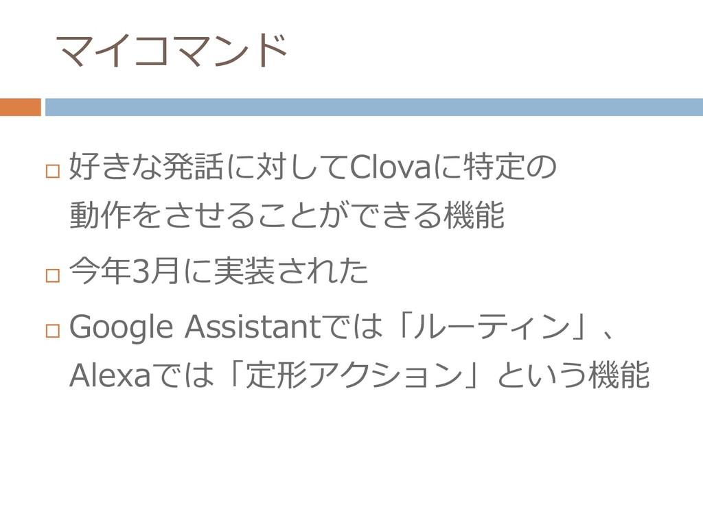 マイコマンド  好きな発話に対してClovaに特定の 動作をさせることができる機能  今年...