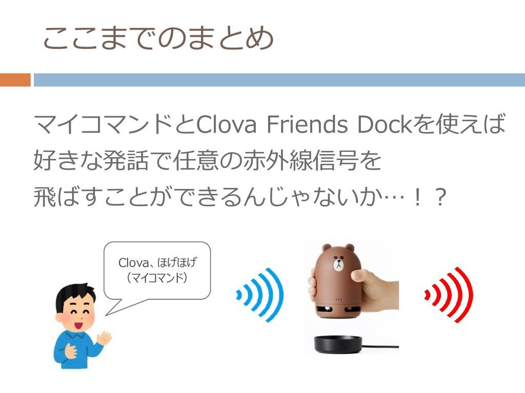 ここまでのまとめ マイコマンドとClova Friends Dockを使えば 好きな発話で任意...