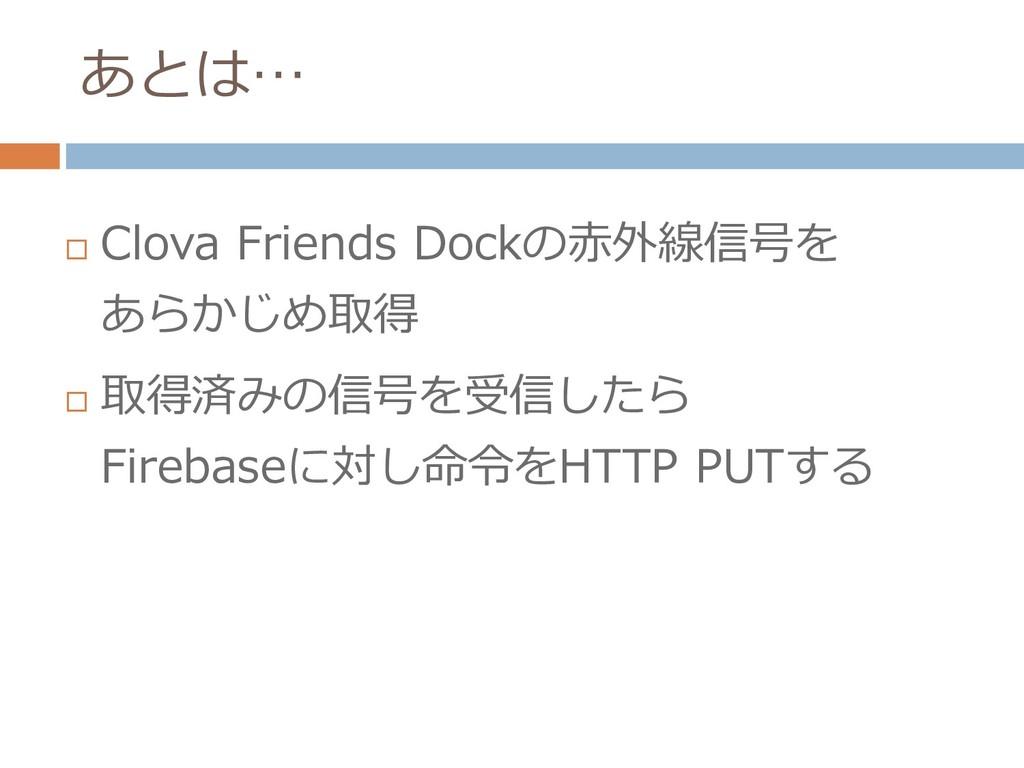 あとは…  Clova Friends Dockの赤外線信号を あらかじめ取得  取得済み...
