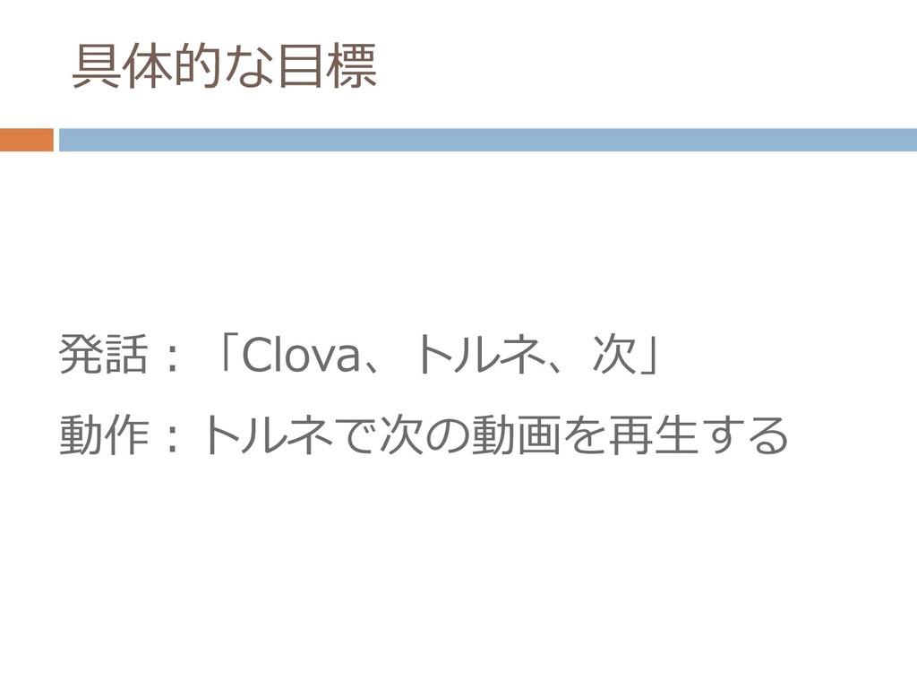 具体的な目標 発話:「Clova、トルネ、次」 動作:トルネで次の動画を再生する