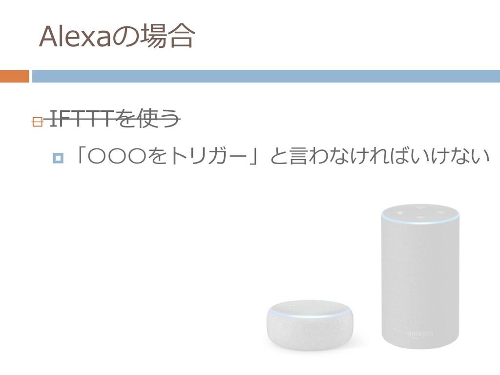 Alexaの場合  IFTTTを使う  「〇〇〇をトリガー」と言わなければいけない