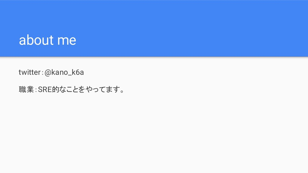 about me twitter:@kano_k6a 職業:SRE的なことをやってます。
