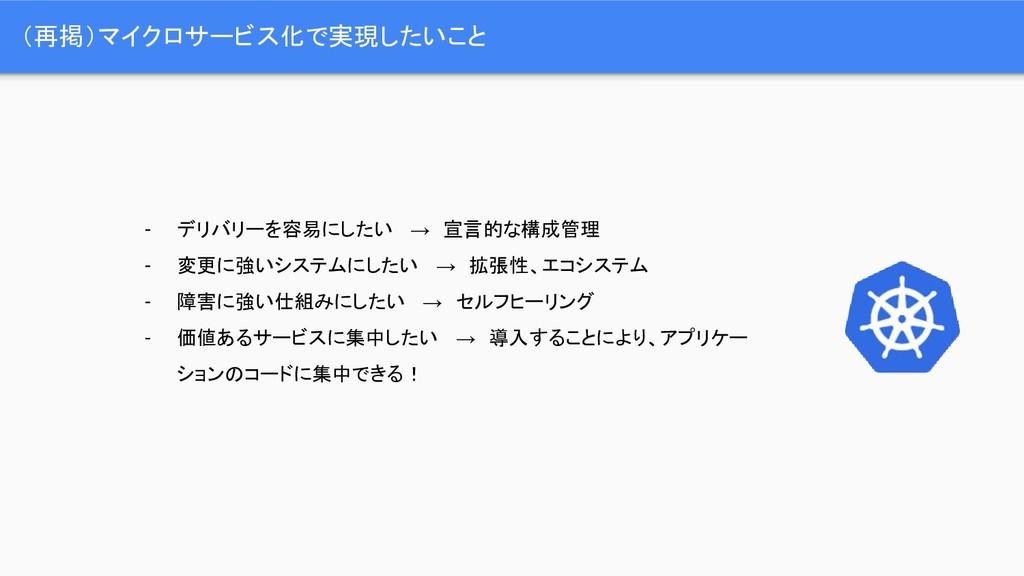 (再掲)マイクロサービス化で実現したいこと - デリバリーを容易にしたい  → 宣言的な構成管...