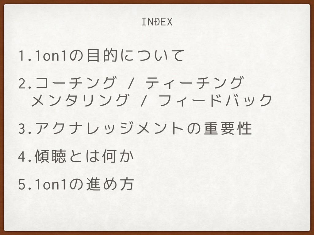 INDEX 1.1on1の目的について 2.コーチング / ティーチング  メンタリング /...