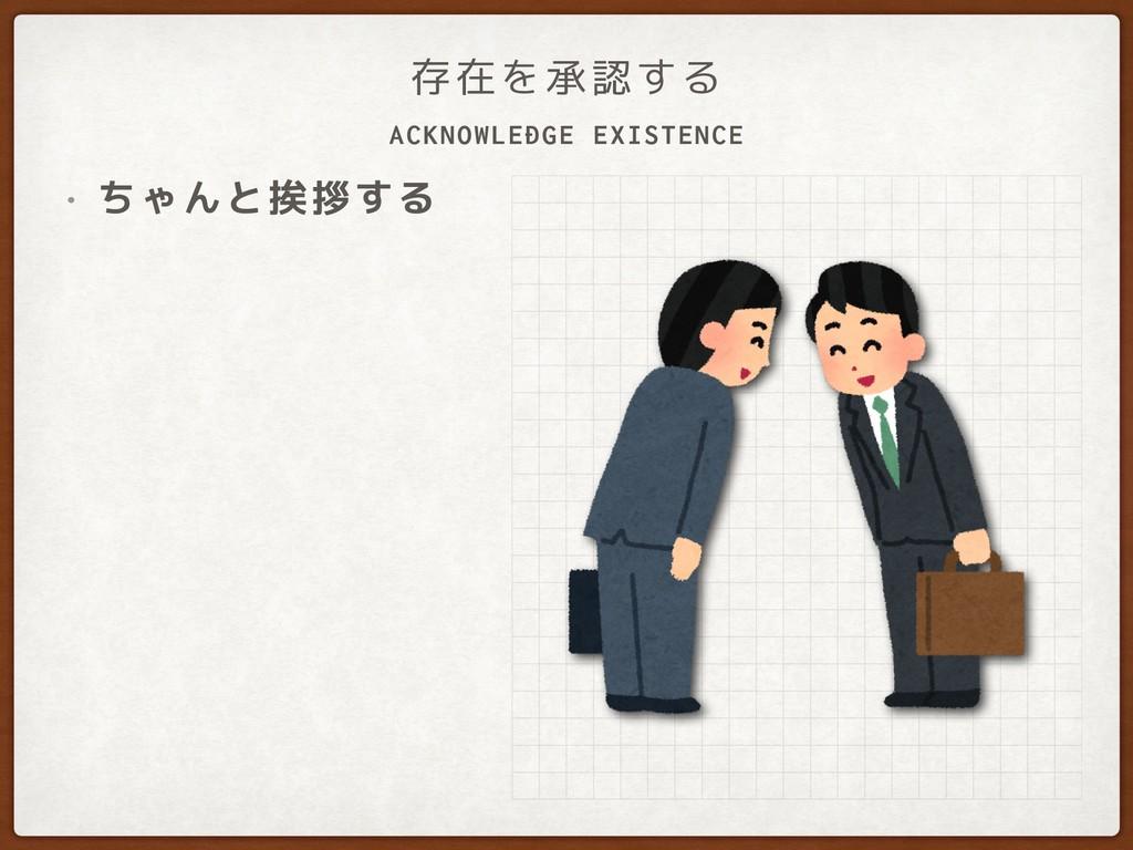 ACKNOWLEDGE EXISTENCE 存在を承認する • ちゃんと挨拶する