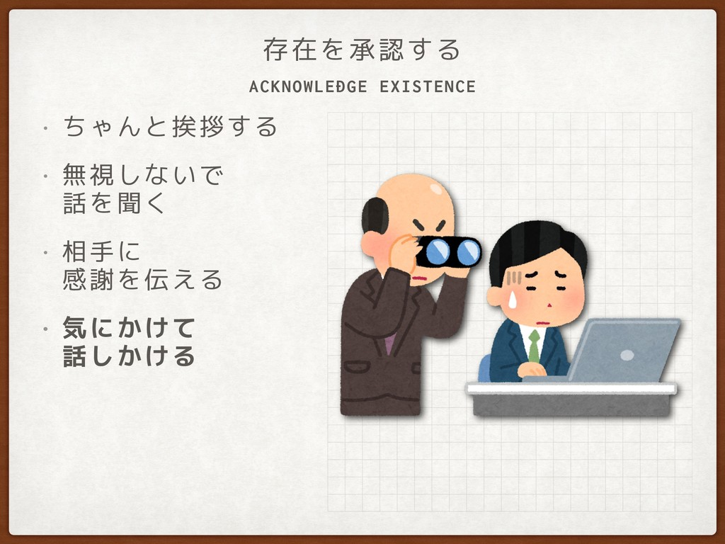ACKNOWLEDGE EXISTENCE 存在を承認する • ちゃんと挨拶する • 無視しな...