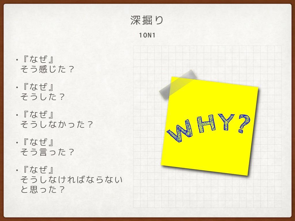 1ON1 深掘り •『なぜ』 そう感じた? •『なぜ』 そうした? •『なぜ』 そうしな...