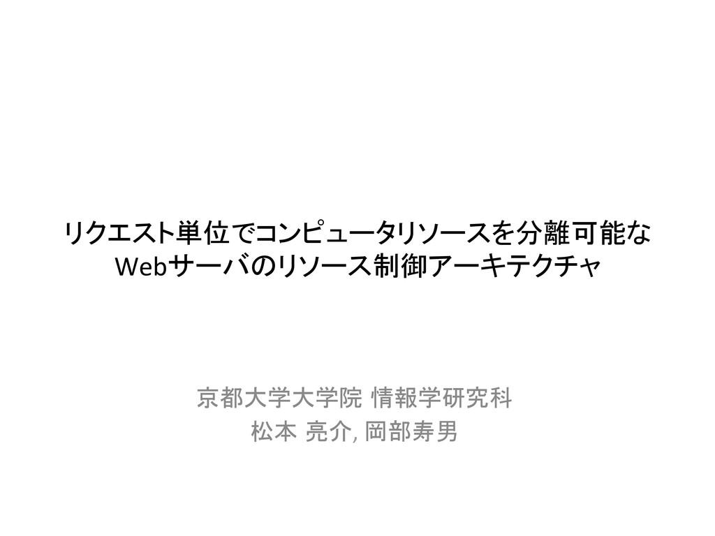 リクエスト単位でコンピュータリソースを分離可能な Webサーバのリソース制御アーキテクチャ...