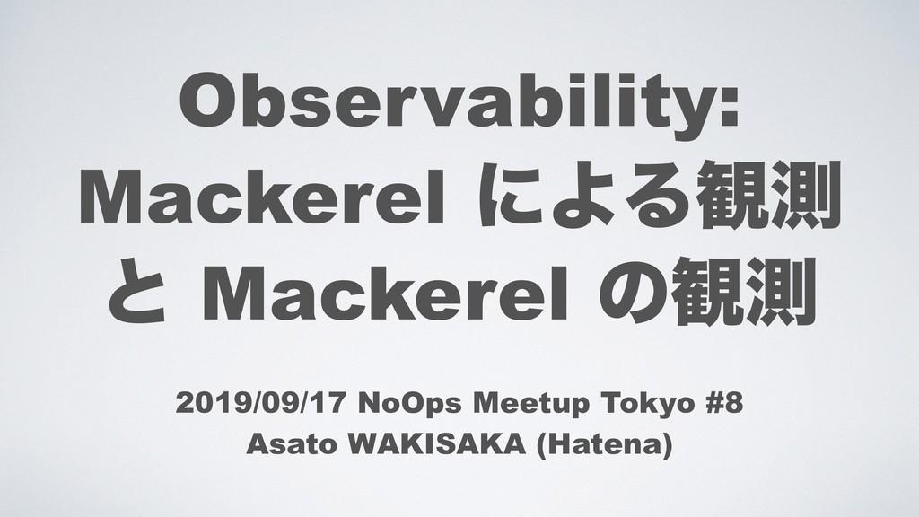 Observability: Mackerel ʹΑΔ؍ଌ ͱ Mackerel ͷ؍ଌ 20...