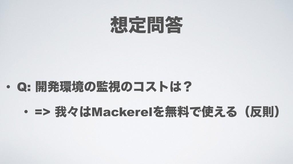 ఆ • Q: ։ൃڥͷࢹͷίετʁ • => զʑMackerelΛແྉͰ͑Δ...