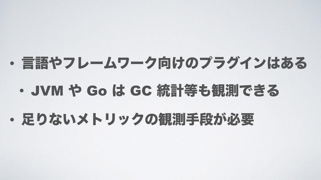 • ݴޠϑϨʔϜϫʔΫ͚ͷϓϥάΠϯ͋Δ • JVM  Go  GC ౷ܭ؍ଌͰ...