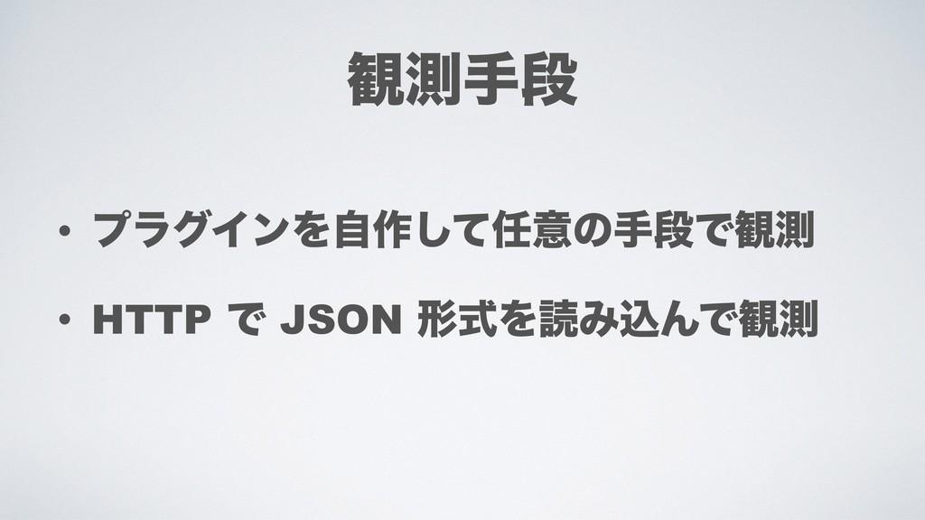 • ϓϥάΠϯΛࣗ࡞ͯ͠ҙͷखஈͰ؍ଌ • HTTP Ͱ JSON ܗࣜΛಡΈࠐΜͰ؍ଌ ؍...