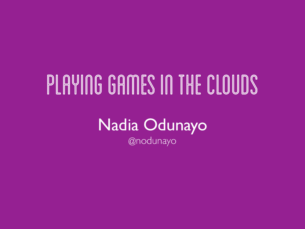 PLAYING GAMES IN THE CLOUDS Nadia Odunayo @nodu...