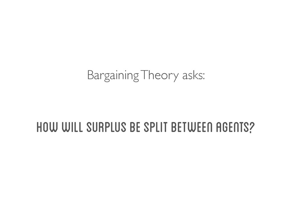 How will surplus be split between agents? Barga...