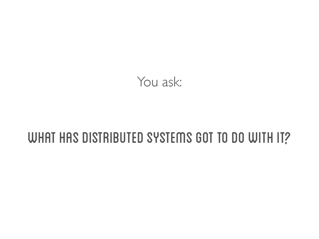 What has Distributed Systems got to do with it?...