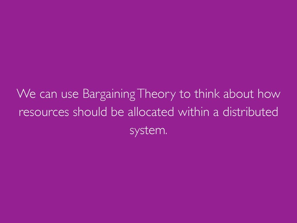 We can use Bargaining Theory to think about how...