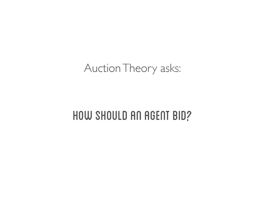 how should an agent bid? Auction Theory asks: