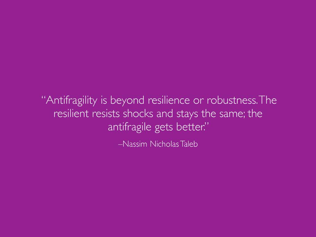 "–Nassim Nicholas Taleb ""Antifragility is beyond..."