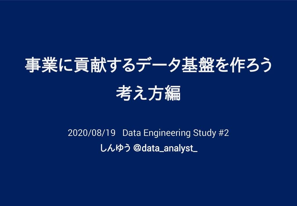 事業に貢献するデータ基盤を作ろう 考え方編 2020/08/19 Data Engineeri...