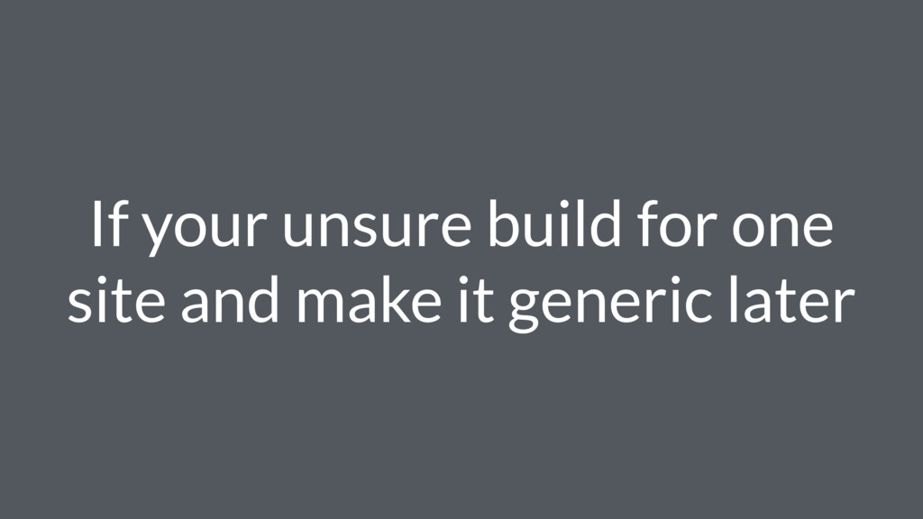 If your unsure build for one site and make it g...
