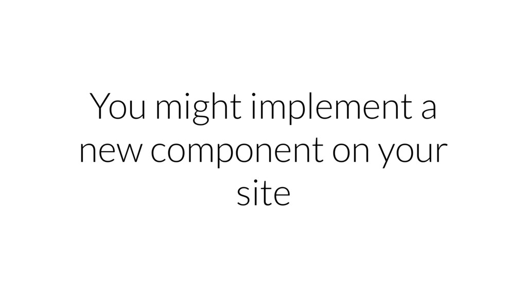 You might implement a new component on your site