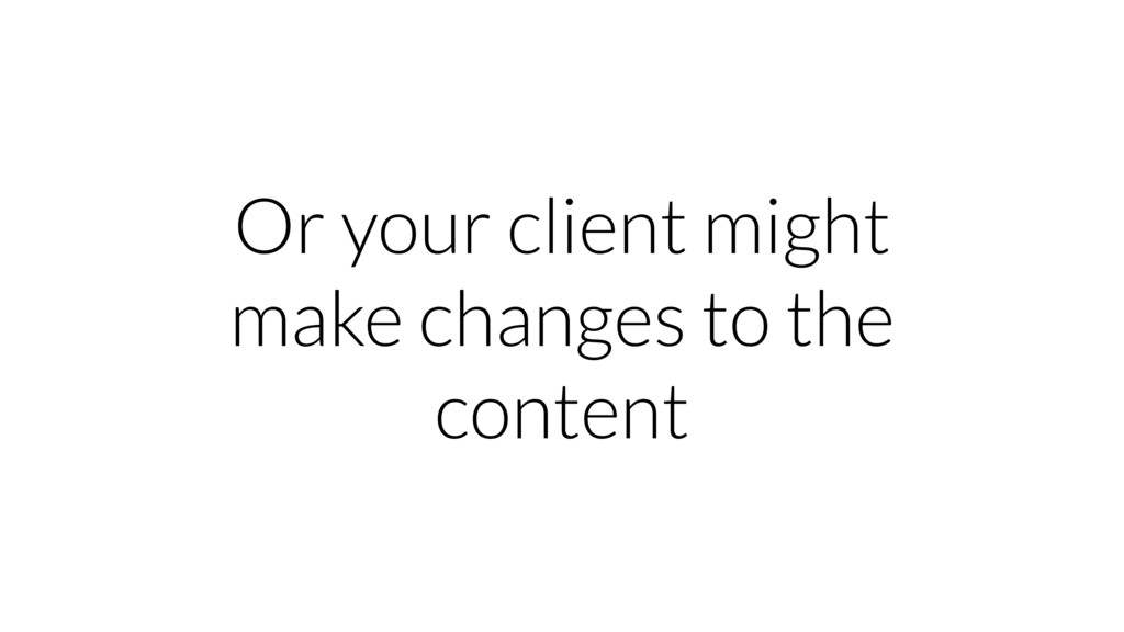 Or your client might make changes to the content