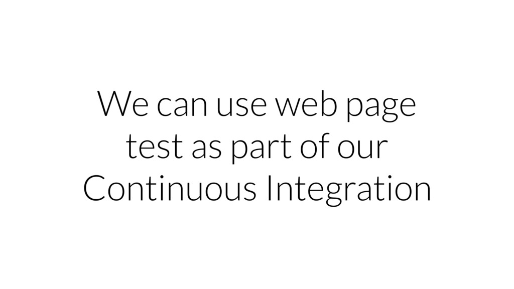 We can use web page test as part of our Continu...