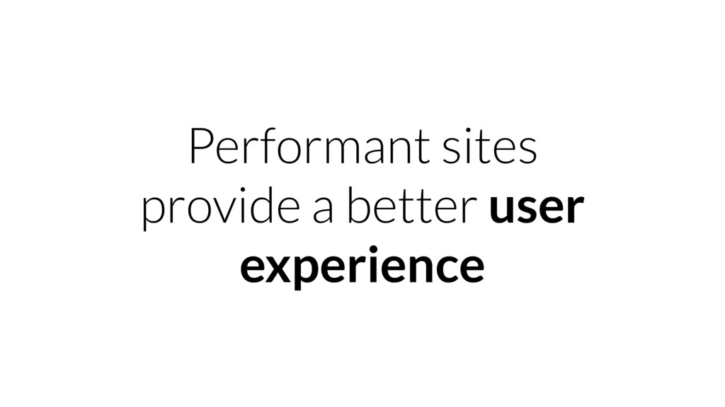 Performant sites provide a better user experien...