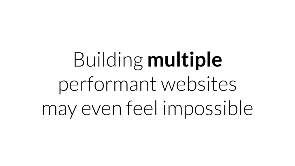 Building multiple performant websites may even ...