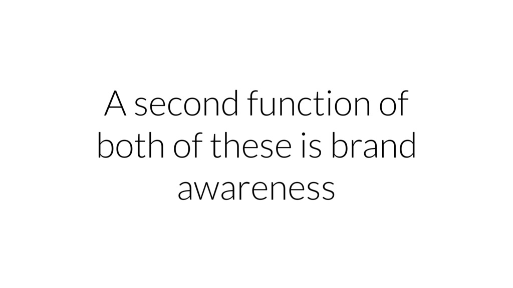 A second function of both of these is brand awa...