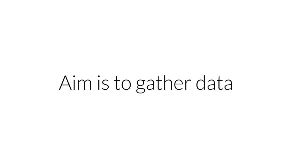 Aim is to gather data