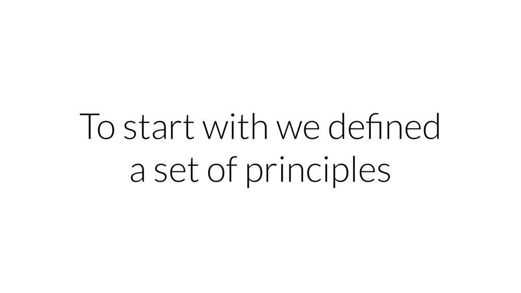 To start with we defined a set of principles