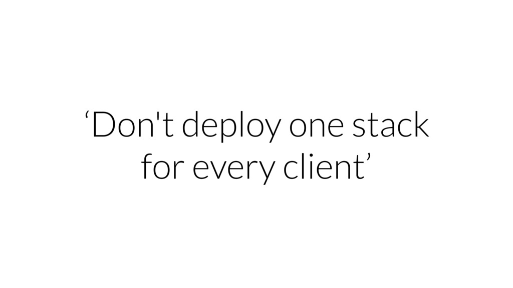 'Don't deploy one stack for every client'