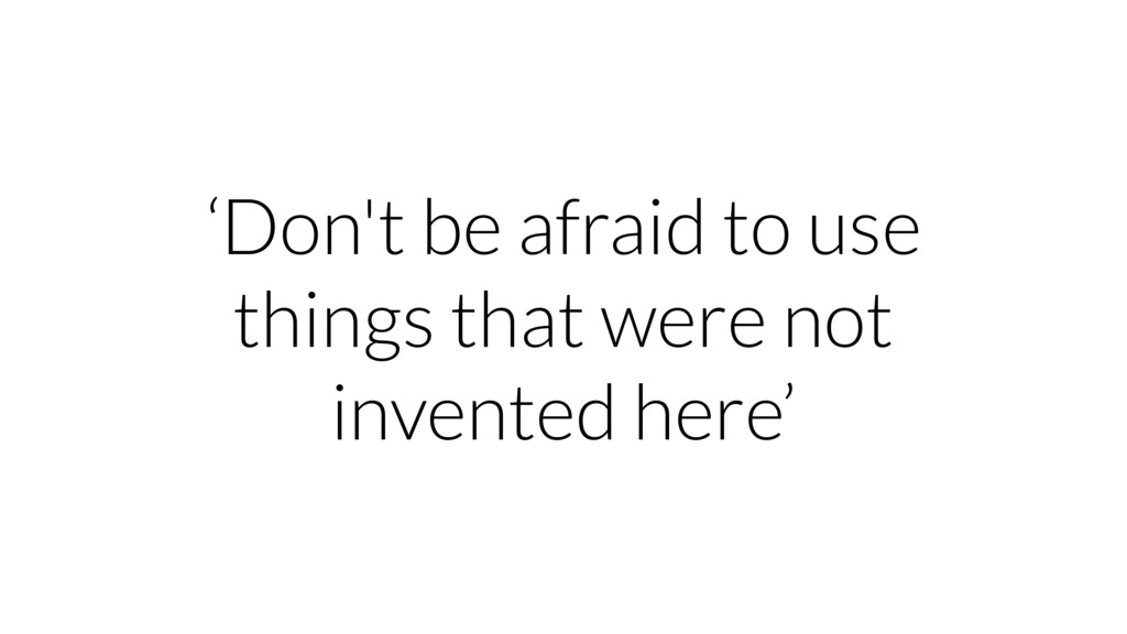 'Don't be afraid to use things that were not in...