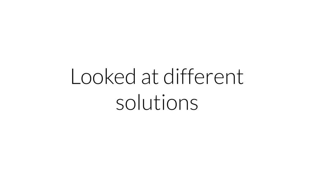 Looked at different solutions