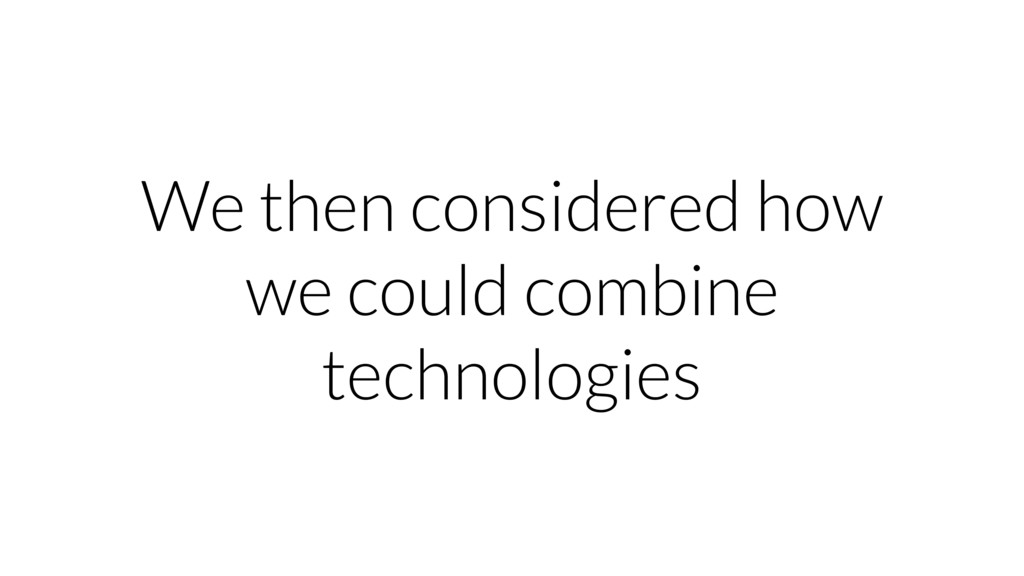 We then considered how we could combine technol...