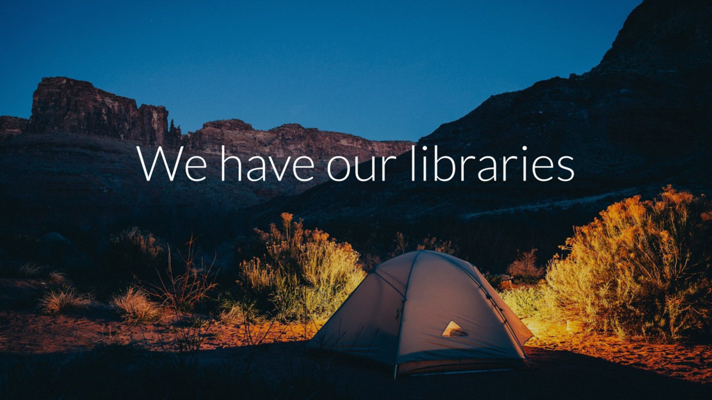 We have our libraries