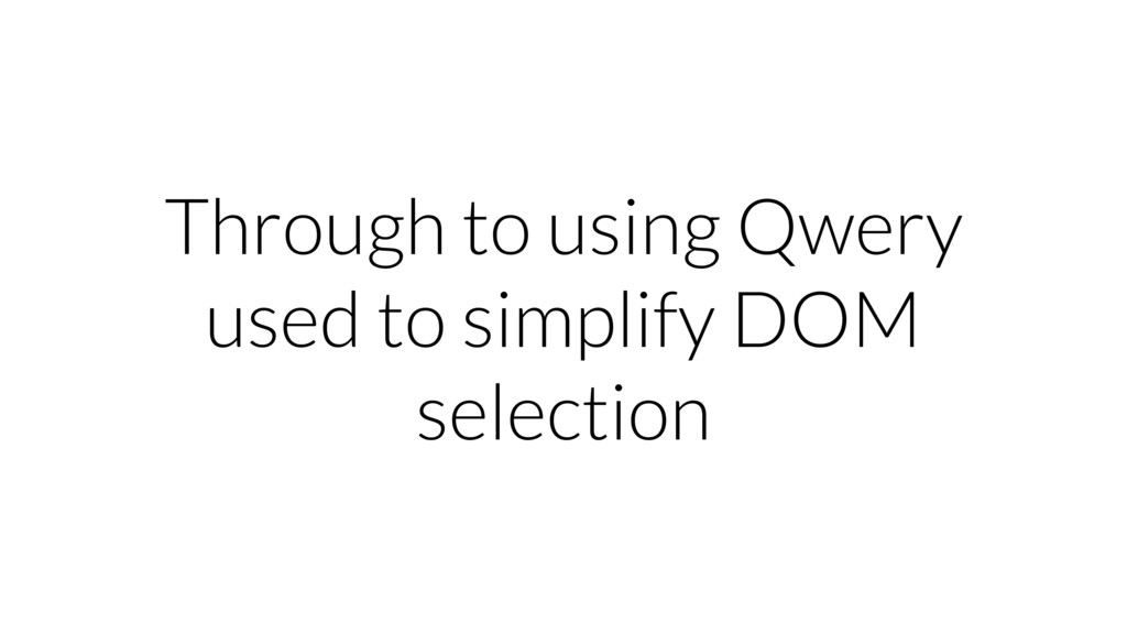 Through to using Qwery used to simplify DOM sel...