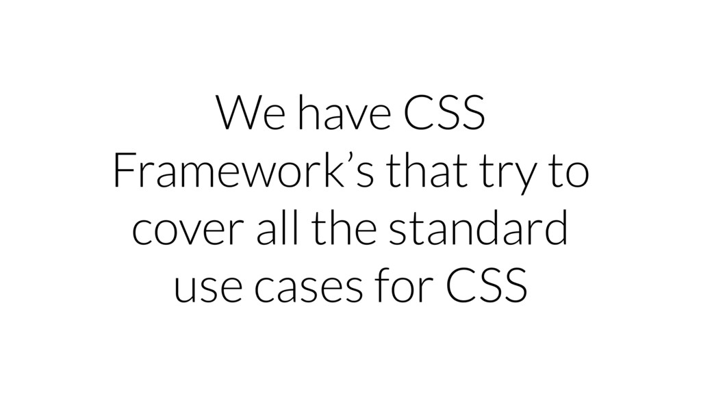 We have CSS Framework's that try to cover all t...